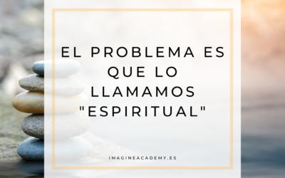 """El problema es que lo llamamos """"espiritual"""""""